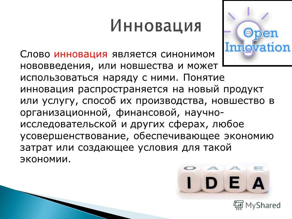 Инновация Слово инновация является синонимом нововведения, или новшества и может использоваться наряду с ними. Понятие инновация распространяется на новый продукт или услугу, способ их производства, новшество в организационной, финансовой, научно ис