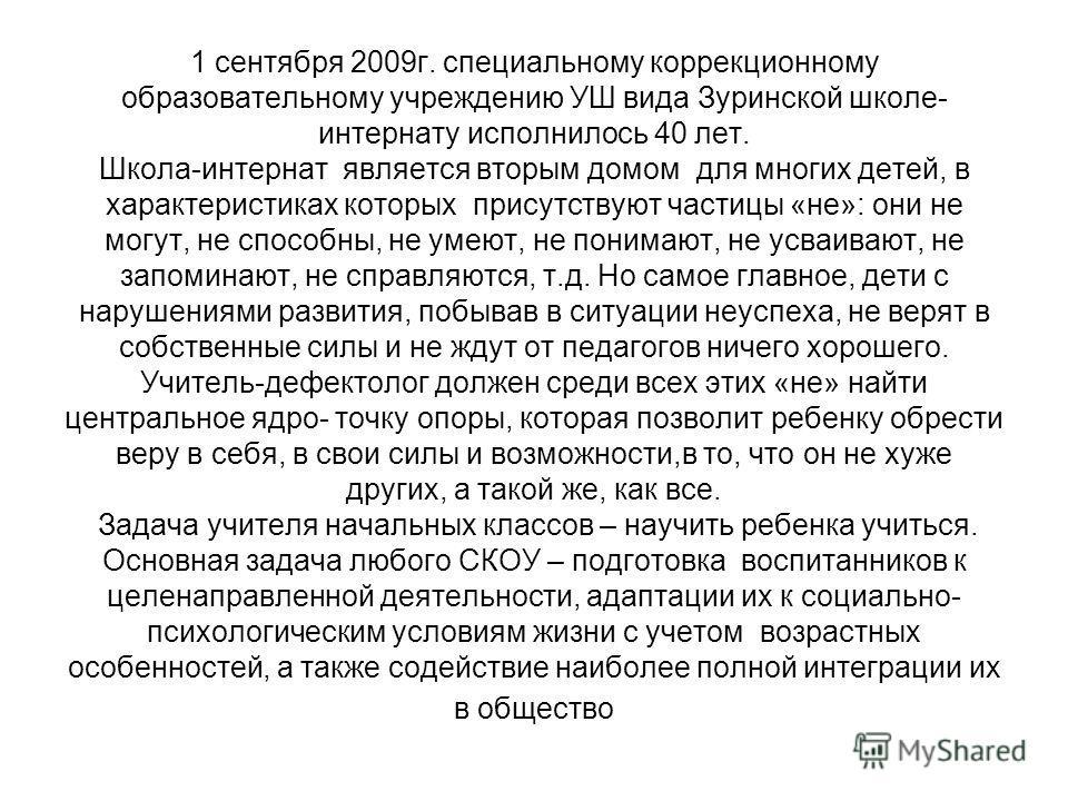 1 сентября 2009 г. специальному коррекционному образовательному учреждению УШ вида Зуринской школе- интернату исполнилось 40 лет. Школа-интернат является вторым домом для многих детей, в характеристиках которых присутствуют частицы «не»: они не могут