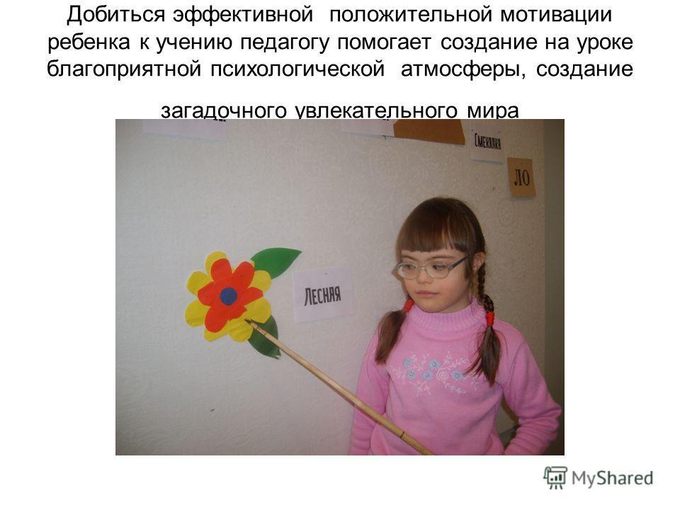 Добиться эффективной положительной мотивации ребенка к учению педагогу помогает создание на уроке благоприятной психологической атмосферы, создание загадочного увлекательного мира