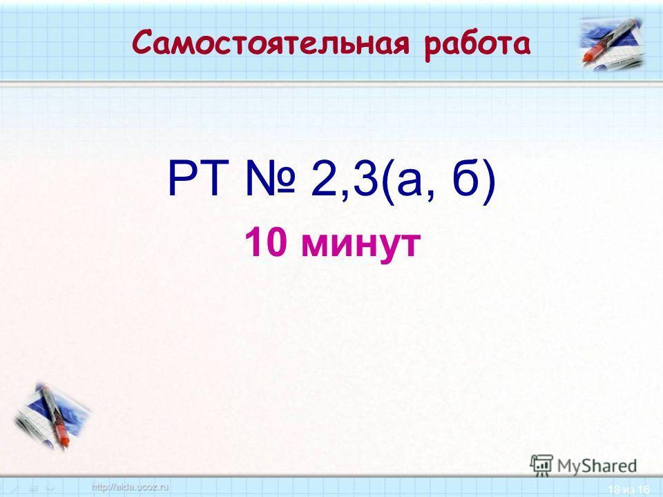 18 из 16 Самостоятельная работа РТ 2,3(а, б) 10 минут