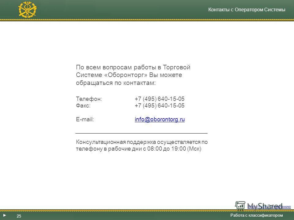 Контакты с Оператором Системы По всем вопросам работы в Торговой Системе «Оборонторг» Вы можете обращаться по контактам: Телефон: +7 (495) 640-15-05 Факс: +7 (495) 640-15-05 E-mail: info@oborontorg.ruinfo@oborontorg.ru Консультационная поддержка осущ