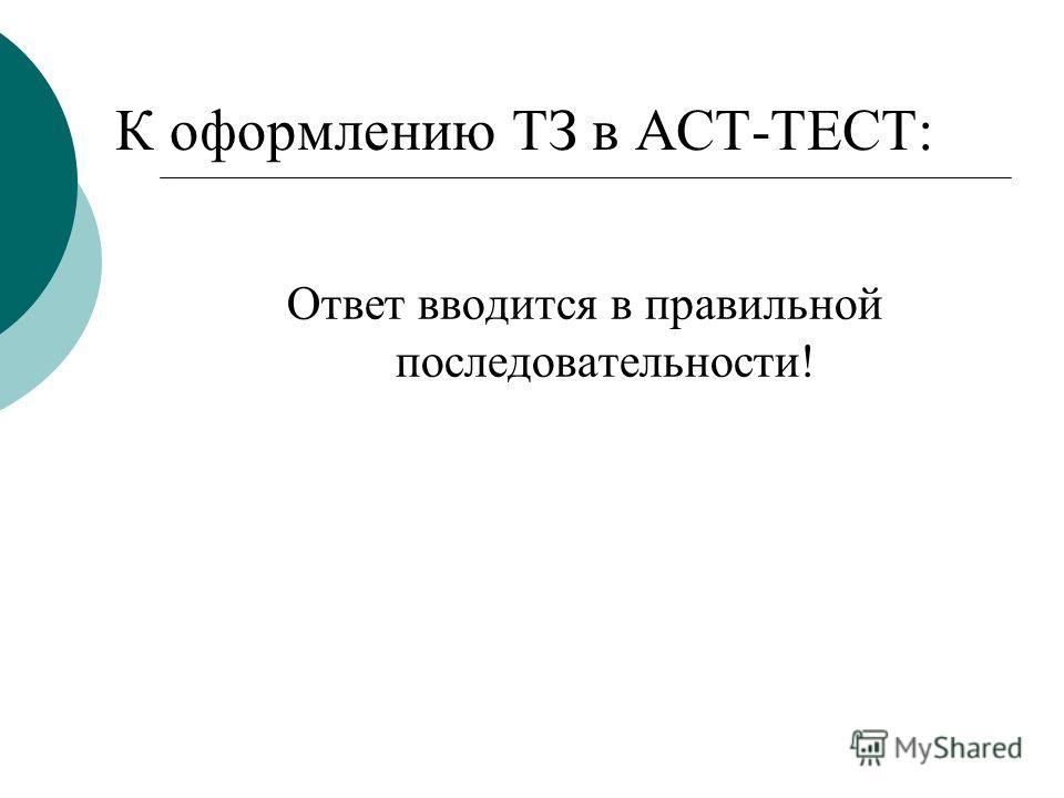 К оформлению ТЗ в АСТ-ТЕСТ: Ответ вводится в правильной последовательности!