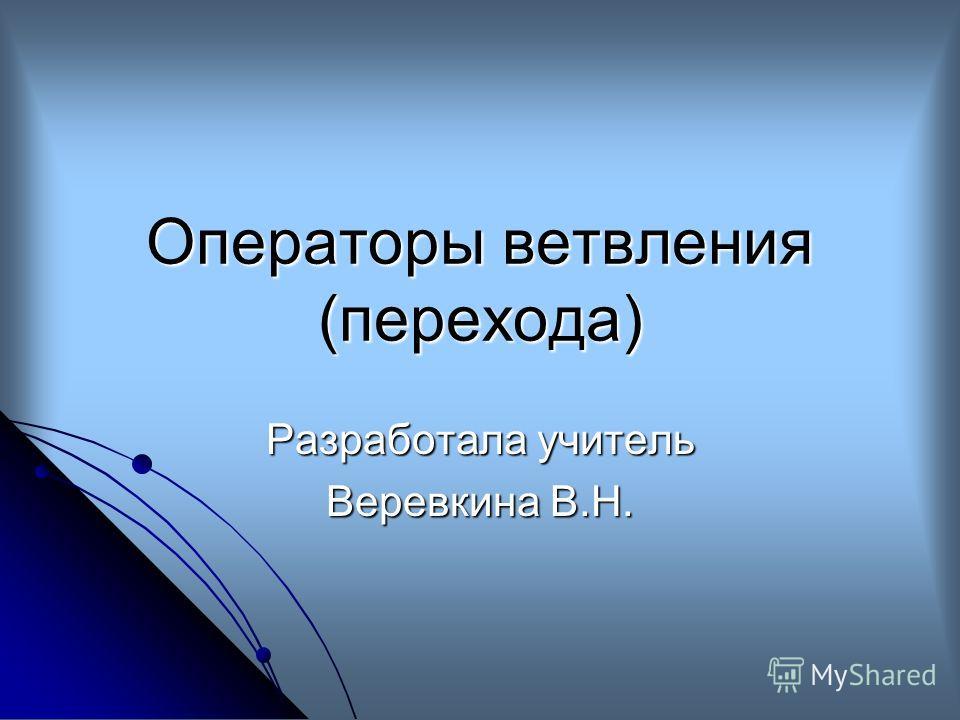 Операторы ветвления (перехода) Разработала учитель Веревкина В.Н.