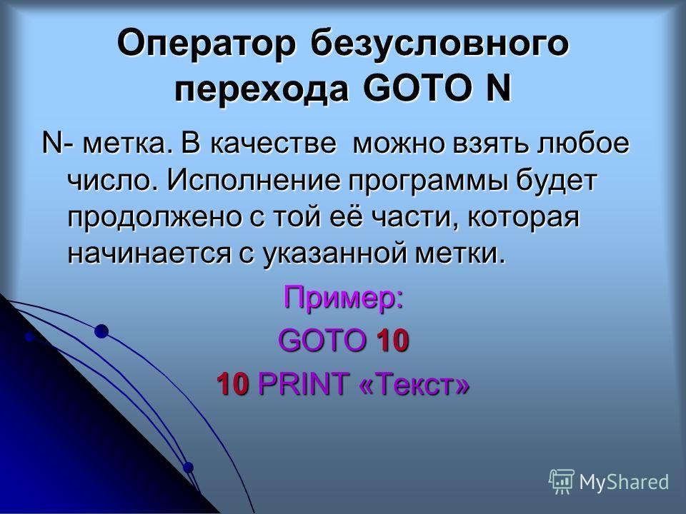 Оператор безусловного перехода GOTO N N- метка. В качестве можно взять любое число. Исполнение программы будет продолжено с той её части, которая начинается с указанной метки. Пример: GOTO 10 10 PRINT «Текст»