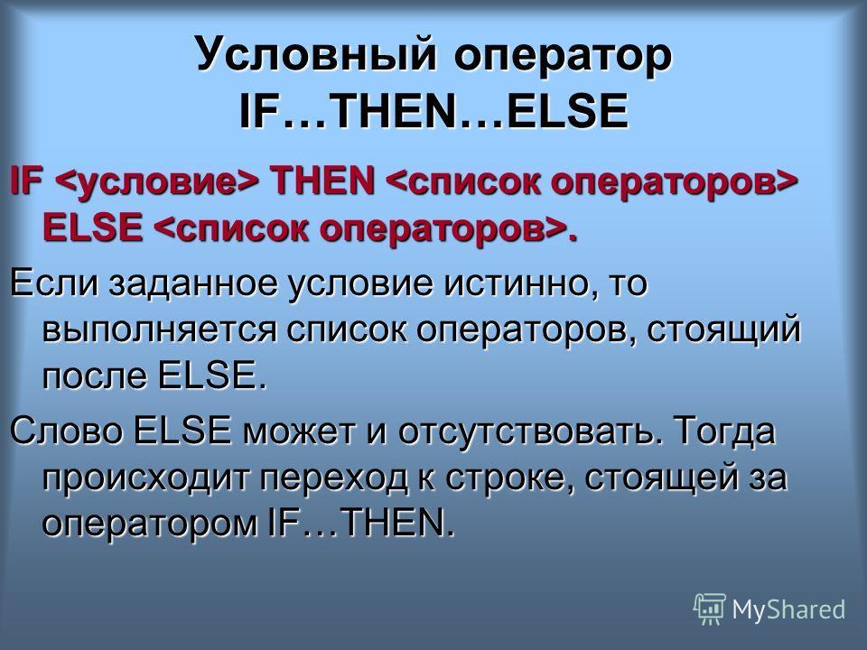 Условный оператор IF…THEN…ELSE IF THEN ELSE. Если заданное условие истинно, то выполняется список операторов, стоящий после ELSE. Слово ELSE может и отсутствовать. Тогда происходит переход к строке, стоящей за оператором IF…THEN.
