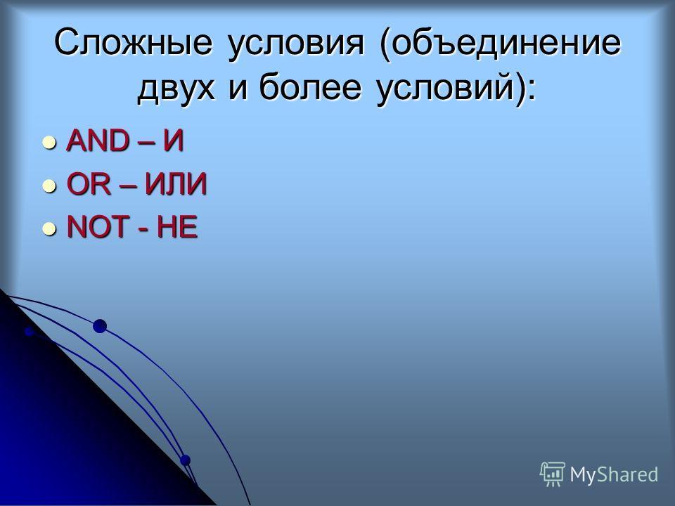 Сложные условия (объединение двух и более условий): AND – И AND – И OR – ИЛИ OR – ИЛИ NOT - НЕ NOT - НЕ