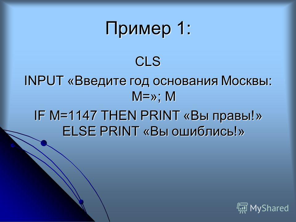 Пример 1: CLS INPUT «Введите год основания Москвы: М=»; М IF M=1147 THEN PRINT «Вы правы!» ELSE PRINT «Вы ошиблись!»