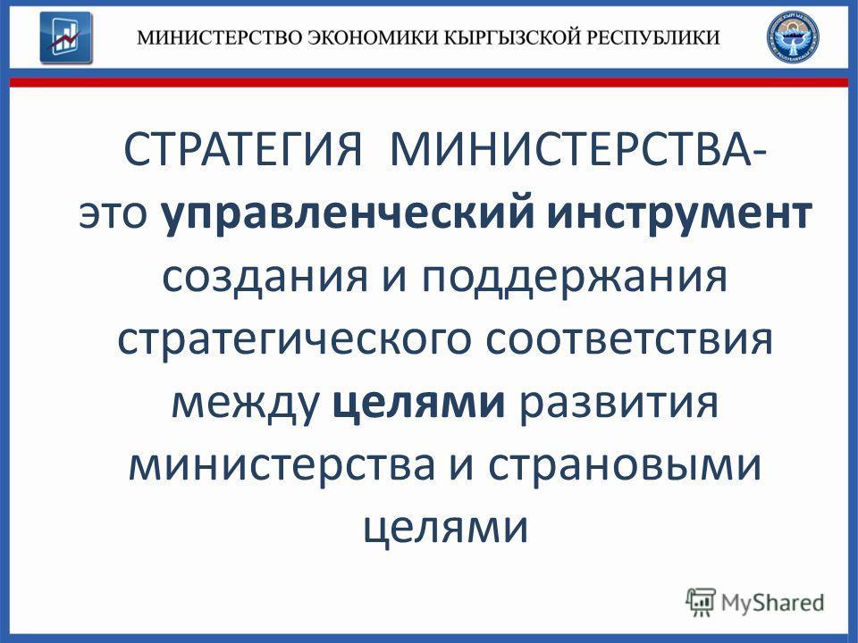 СТРАТЕГИЯ МИНИСТЕРСТВА- это управленческий инструмент создания и поддержания стратегического соответствия между целями развития министерства и страновыми целями
