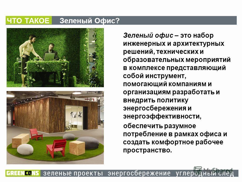 ЧТО ТАКОЕ Зеленый Офис? Зеленый офис – это набор инженерных и архитектурных решений, технических и образовательных мероприятий в комплексе представляющий собой инструмент, помогающий компаниям и организациям разработать и внедрить политику энергосбер