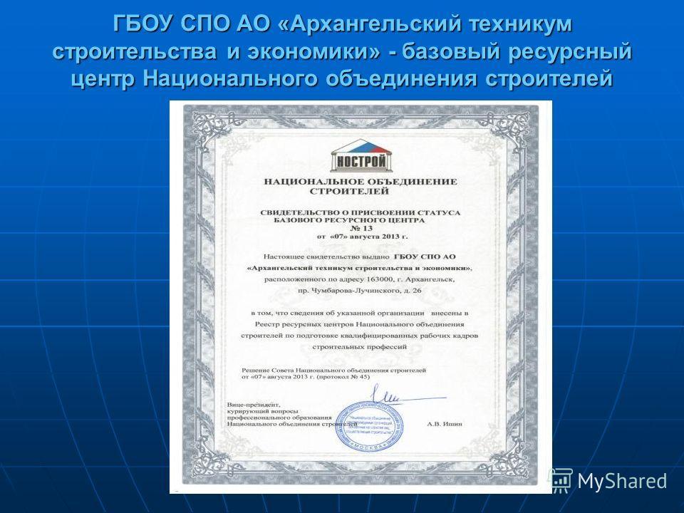 ГБОУ СПО АО «Архангельский техникум строительства и экономики» - базовый ресурсный центр Национального объединения строителей