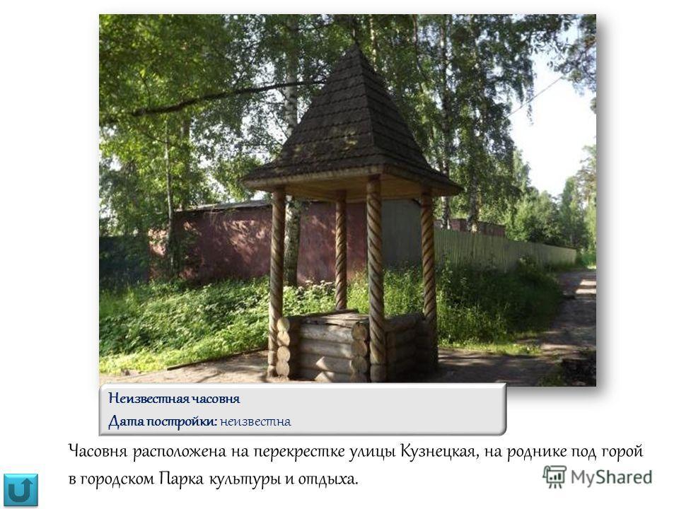 Часовня расположена на перекрестке улицы Кузнецкая, на роднике под горой в городском Парка культуры и отдыха. Неизвестная часовня Дата постройки: неизвестна