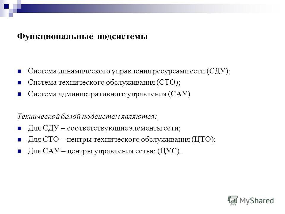 Функциональные подсистемы Система динамического управления ресурсами сети (СДУ); Система технического обслуживания (СТО); Система административного управления (САУ). Технической базой подсистем являются: Для СДУ – соответствующие элементы сети; Для С