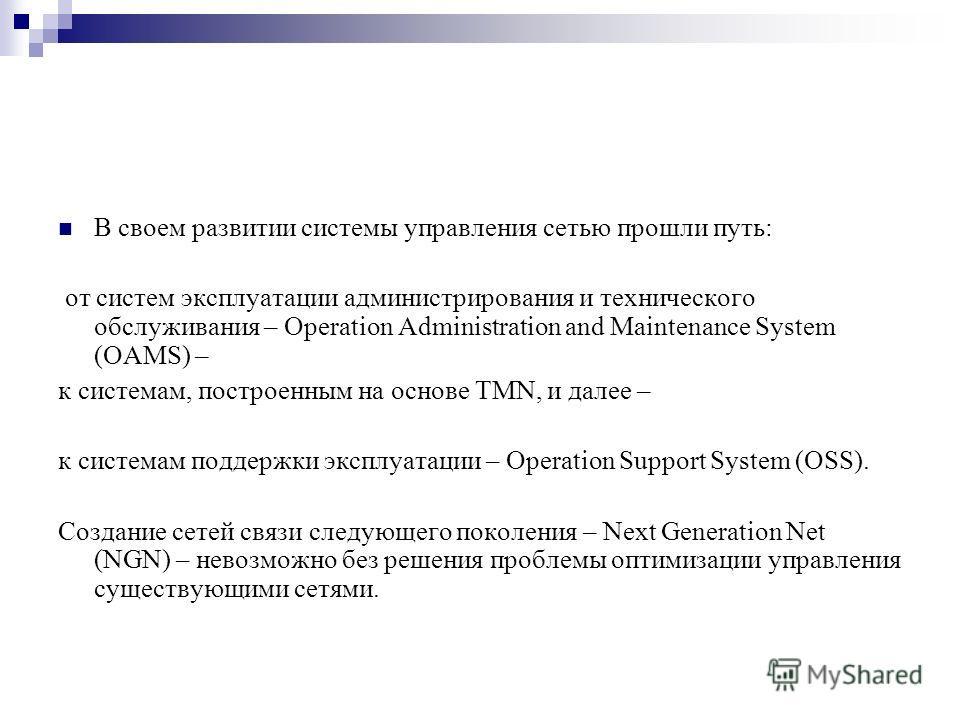 В своем развитии системы управления сетью прошли путь: от систем эксплуатации администрирования и технического обслуживания – Operation Administration and Maintenance System (OAMS) – к системам, построенным на основе TMN, и далее – к системам поддерж