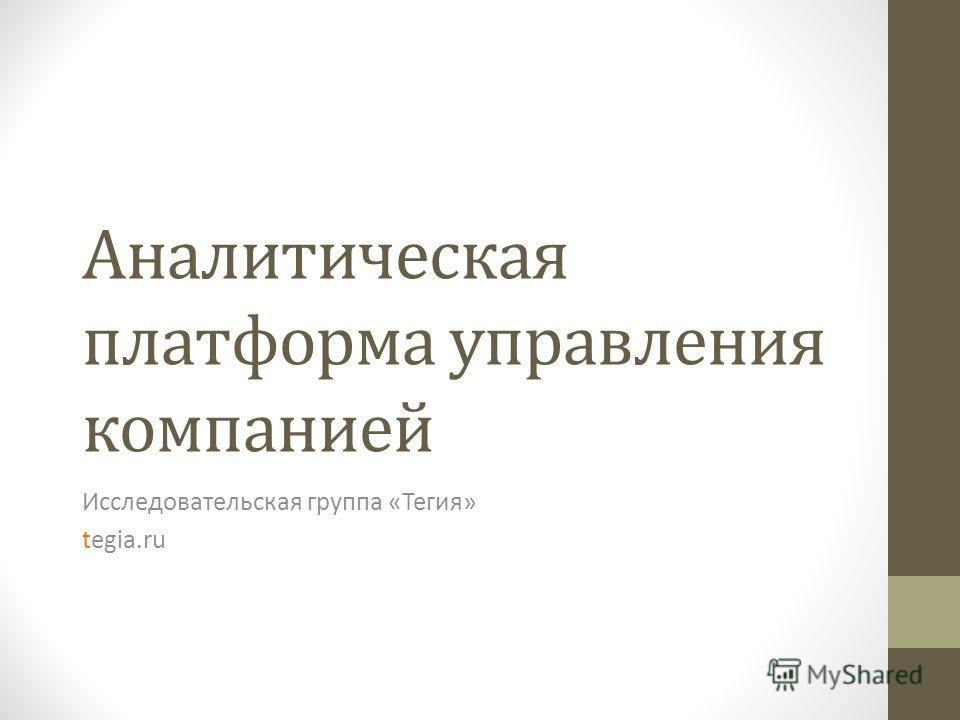 Аналитическая платформа управления компанией Исследовательская группа «Тегия» tegia.ru
