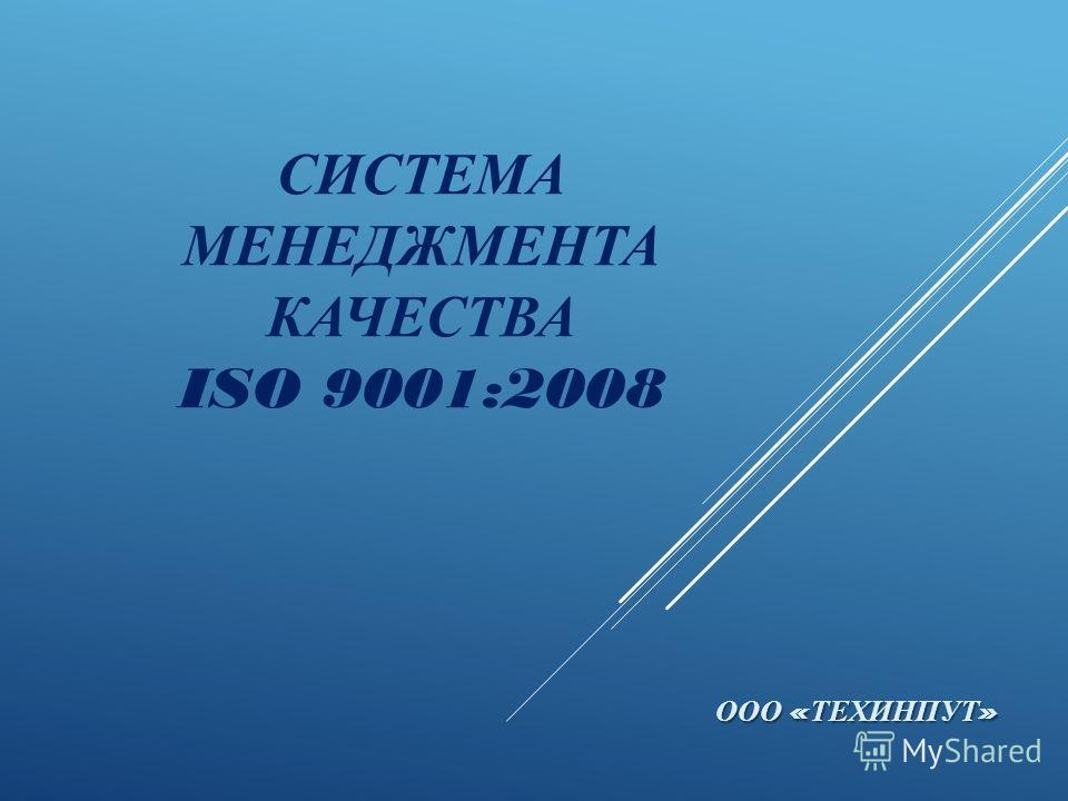 СИСТЕМА МЕНЕДЖМЕНТА КАЧЕСТВА ISO 9001:2008 ООО « ТЕХИНПУТ »