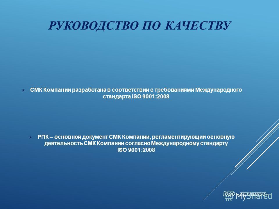 РУКОВОДСТВО ПО КАЧЕСТВУ СМК Компании разработана в соответствии с требованиями Международного стандарта ISO 9001:2008 РПК – основной документ СМК Компании, регламентирующий основную деятельность СМК Компании согласно Международному стандарту ISO 9001