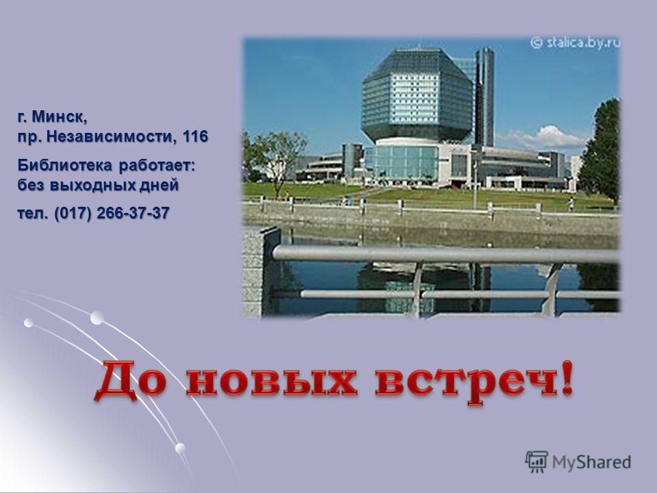 г. Минск, пр. Независимости, 116 Библиотека работает: без выходных дней тел. (017) 266-37-37