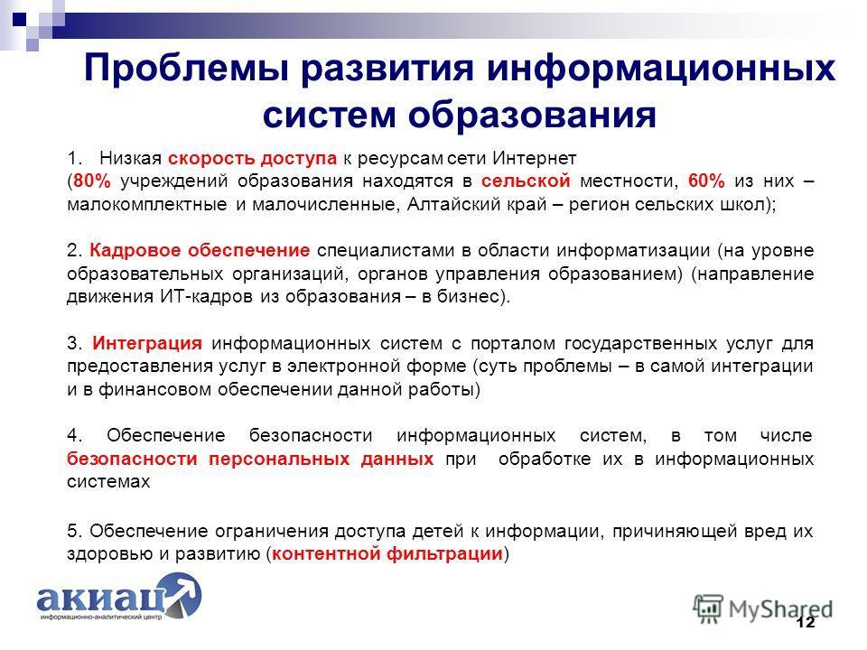 Проблемы развития информационных систем образования 12 1. Низкая скорость доступа к ресурсам сети Интернет (80% учреждений образования находятся в сельской местности, 60% из них – малокомплектные и малочисленные, Алтайский край – регион сельских школ