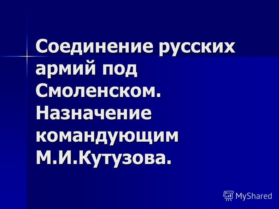 Соединение русских армий под Смоленском. Назначение командующим М.И.Кутузова.