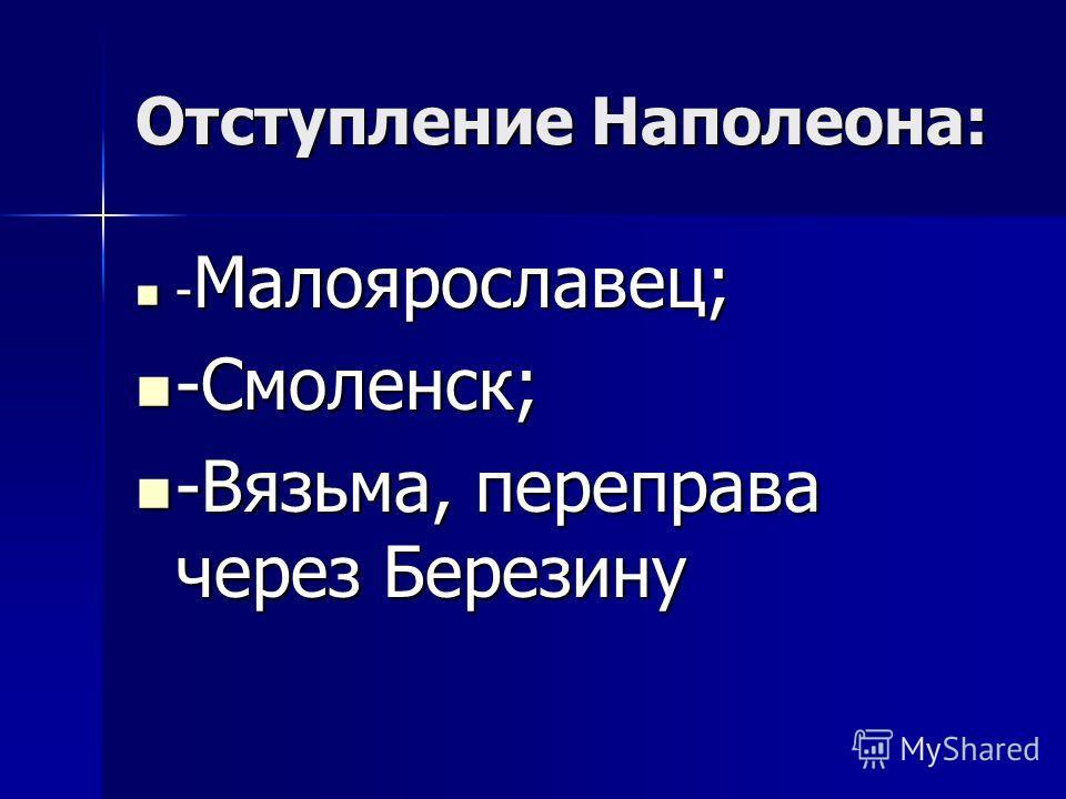 Отступление Наполеона: -Малоярославец; -Смоленск; -Вязьма, переправа через Березину