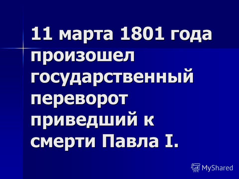 11 марта 1801 года произошел государственный переворот приведший к смерти Павла I.