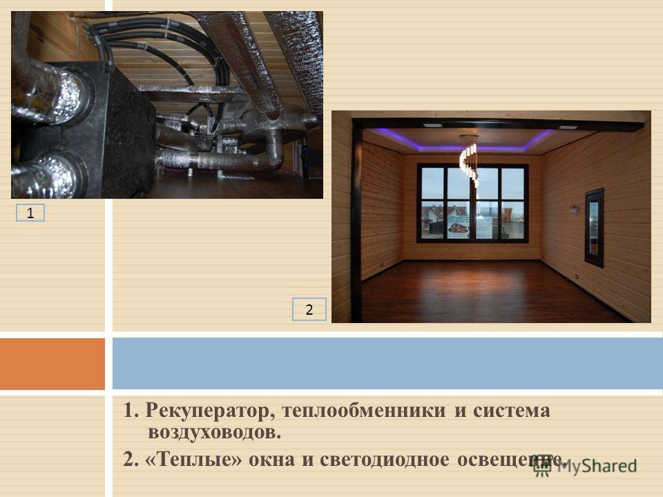 1. Рекуператор, теплообменники и система воздуховодов. 2. «Теплые» окна и светодиодное освещение. 1 2