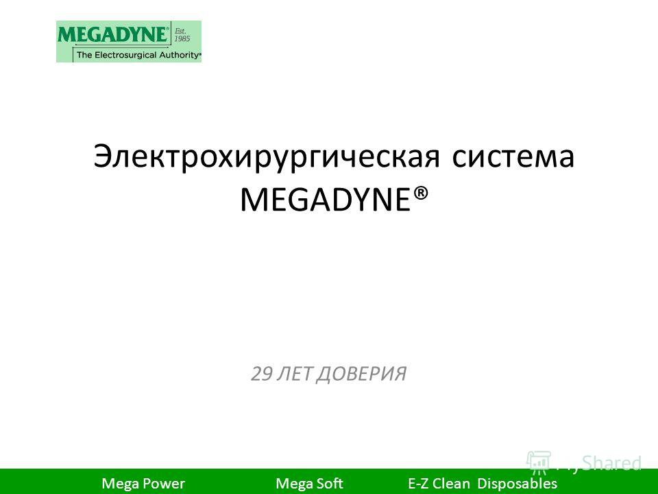 Электрохирургическая система MEGADYNE® 29 ЛЕТ ДОВЕРИЯ 1 Mega Power Mega Soft E-Z Clean Disposables
