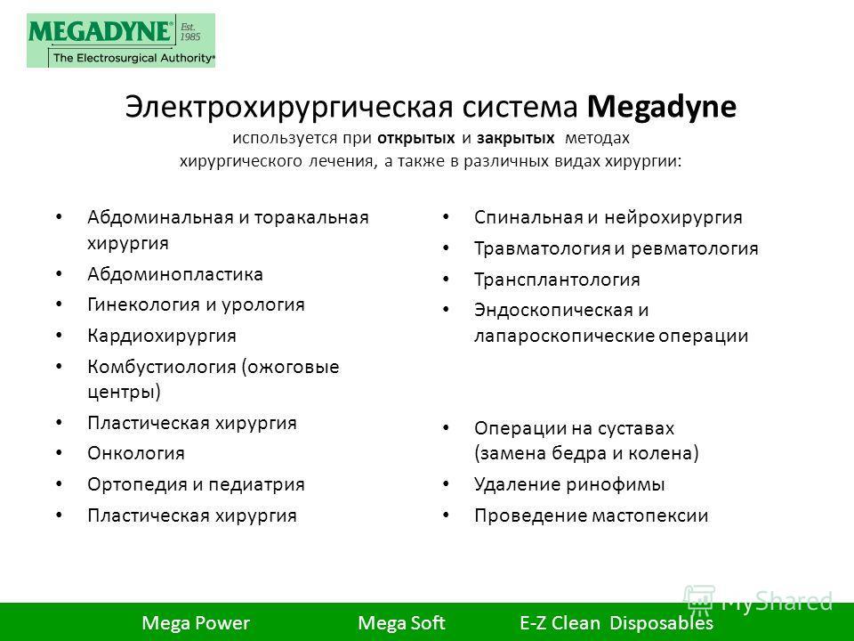 Электрохирургическая система Megadyne используется при открытых и закрытых методах хирургического лечения, а также в различных видах хирургии: Абдоминальная и торакальная хирургия Абдоминопластика Гинекология и урология Кардиохирургия Комбустиология