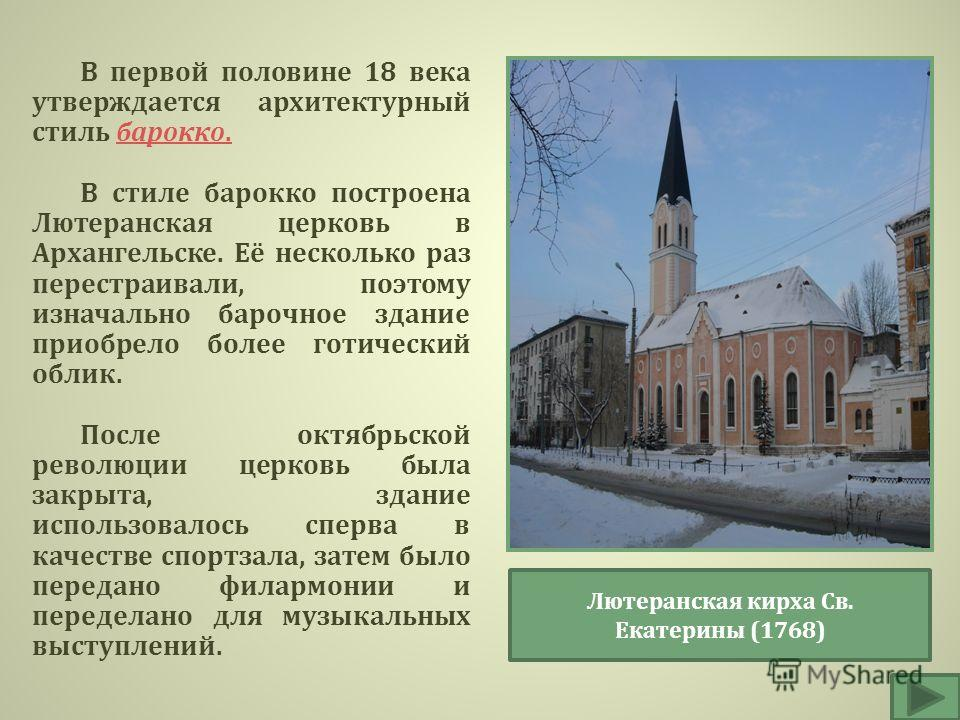 В первой половине 18 века утверждается архитектурный стиль барокко. барокко. В стиле барокко построена Лютеранская церковь в Архангельске. Её несколько раз перестраивали, поэтому изначально барочное здание приобрело более готический облик. После октя