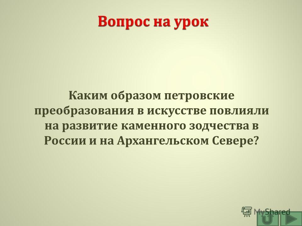 Каким образом петровские преобразования в искусстве повлияли на развитие каменного зодчества в России и на Архангельском Севере ?