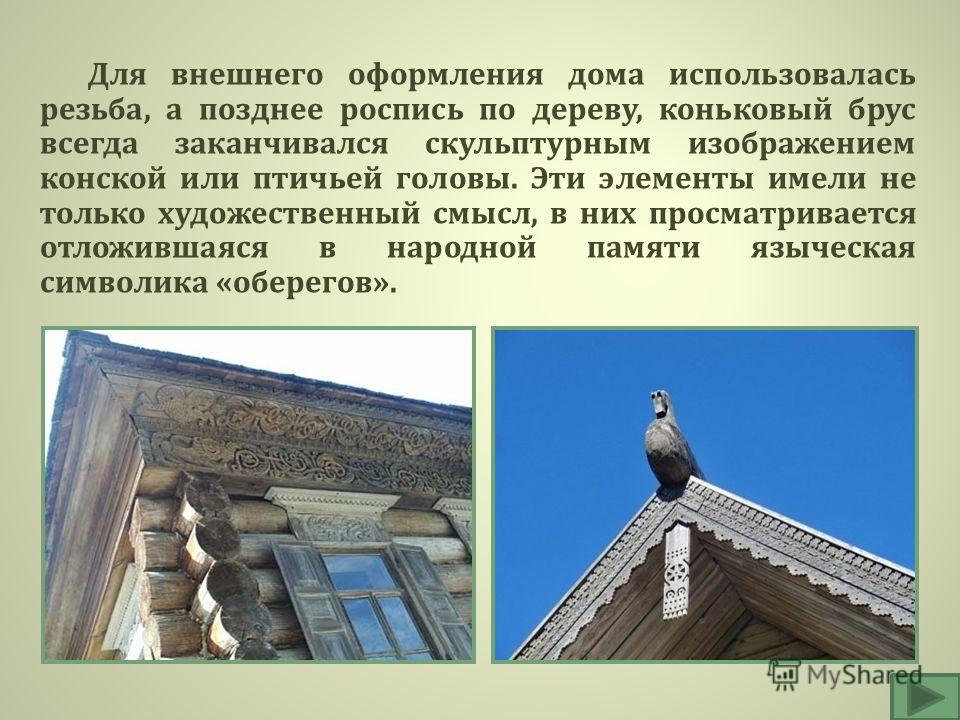 Для внешнего оформления дома использовалась резьба, а позднее роспись по дереву, коньковый брус всегда заканчивался скульптурным изображением конской или птичьей головы. Эти элементы имели не только художественный смысл, в них просматривается отложив