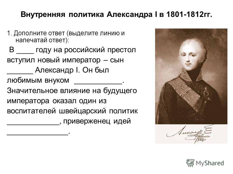 Внутренняя политика Александра I в 1801-1812 гг. 1. Дополните ответ (выделите линию и напечатай ответ): В ____ году на российский престол вступил новый император – сын ______ Александр I. Он был любимым внуком ___________. Значительное влияние на буд