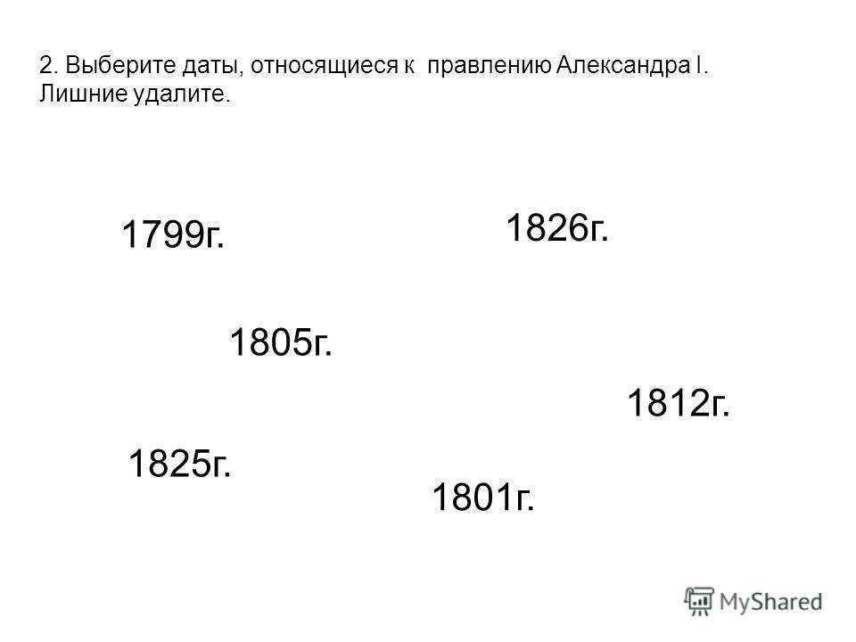 2. Выберите даты, относящиеся к правлению Александра I. Лишние удалите. 1799 г. 1826 г. 1825 г. 1801 г. 1805 г. 1812 г.