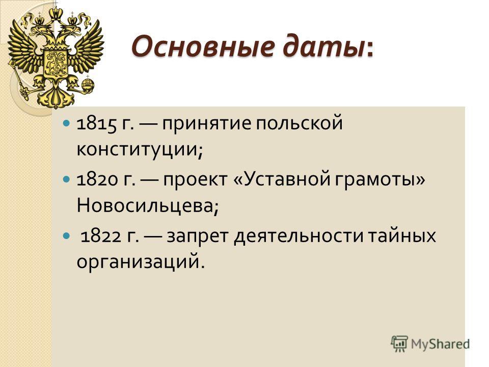 Основные даты : 1815 г. принятие польской конституции ; 1820 г. проект « Уставной грамоты » Новосильцева ; 1822 г. запрет деятельности тайных организаций.