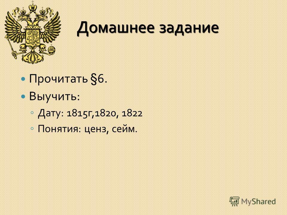 Домашнее задание Прочитать §6. Выучить : Дату : 1815 г,1820, 1822 Понятия : ценз, сейм.