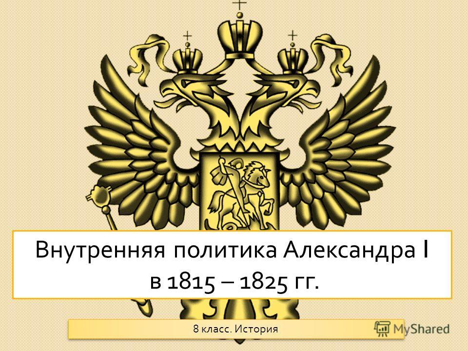 Внутренняя политика Александра I в 1815 – 1825 гг. 8 класс. История