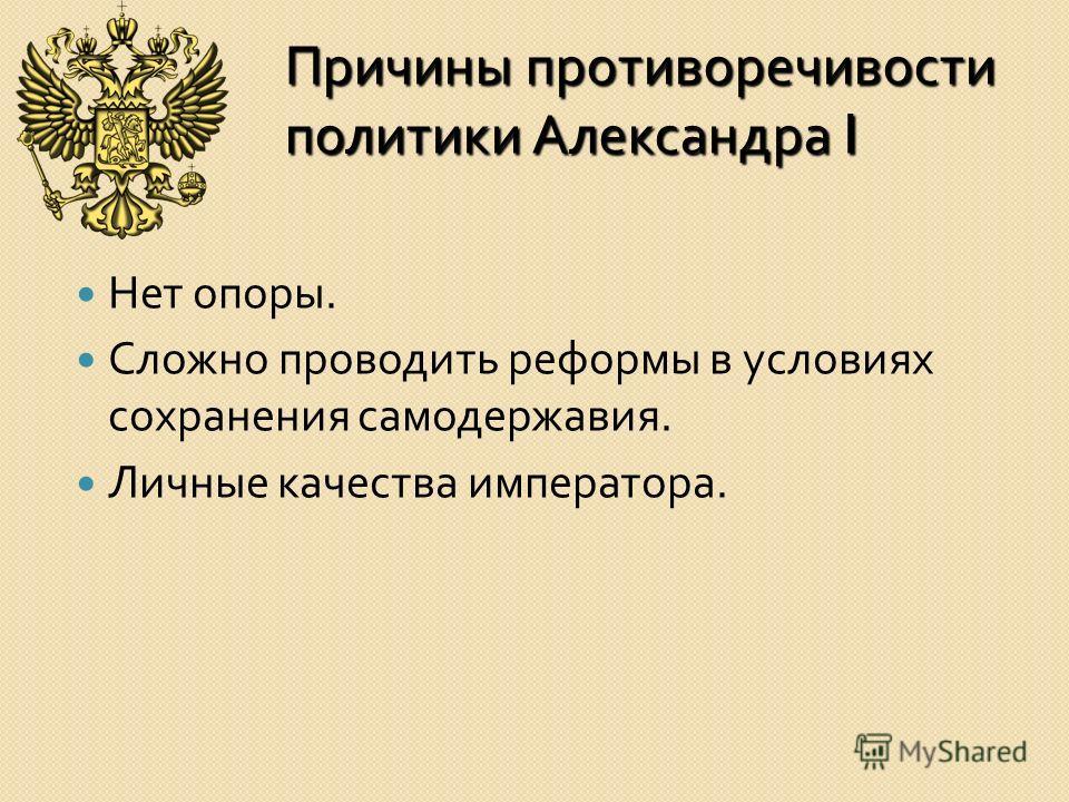 Причины противоречивости политики Александра I Нет опоры. Сложно проводить реформы в условиях сохранения самодержавия. Личные качества императора.