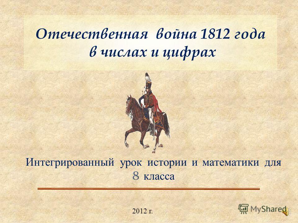 Отечественная война 1812 года в числах и цифрах Интегрированный урок истории и математики для 8 класса 2012 г.