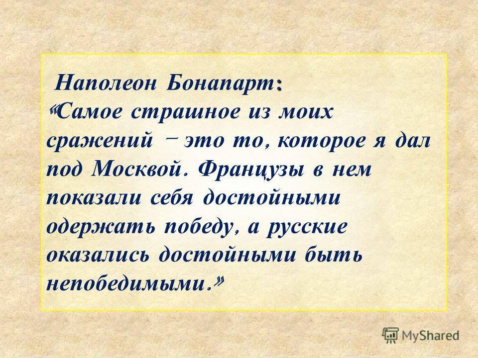 : Наполеон Бонапарт : « Самое страшное из моих сражений – это то, которое я дал под Москвой. Французы в нем показали себя достойными одержать победу, а русские оказались достойными быть непобедимыми.»