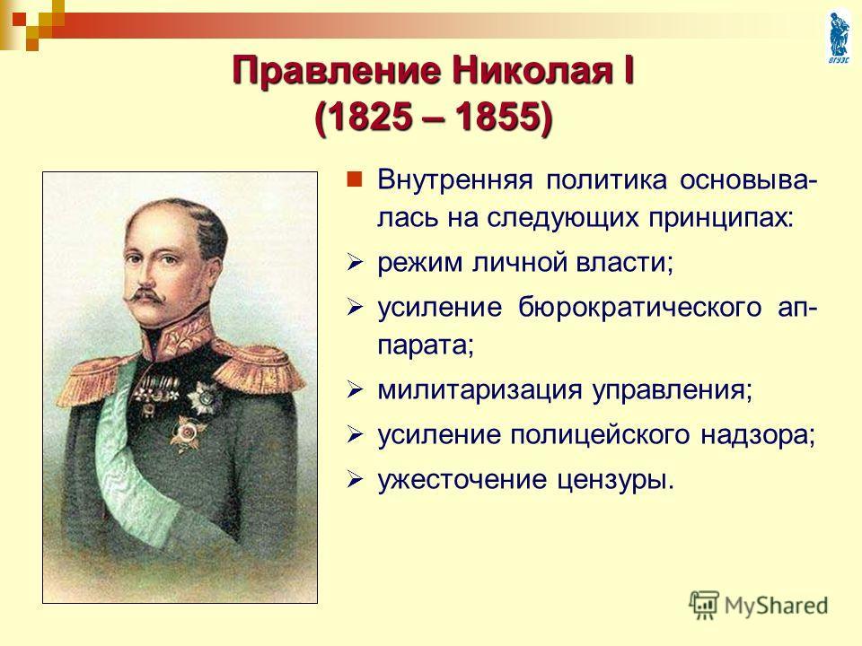 Правление Николая I (1825 – 1855) Внутренняя политика основыва- лась на следующих принципах: режим личной власти; усиление бюрократического ап- парата; милитаризация управления; усиление полицейского надзора; ужесточение цензуры.