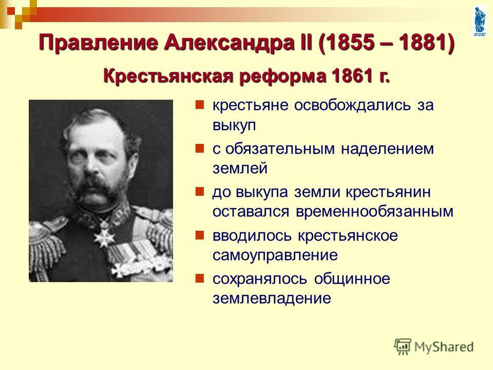 Правление Александра II (1855 – 1881) крестьяне освобождались за выкуп с обязательным наделением землей до выкупа земли крестьянин оставался временнообязанным вводилось крестьянское самоуправление сохранялось общинное землевладение Крестьянская рефор