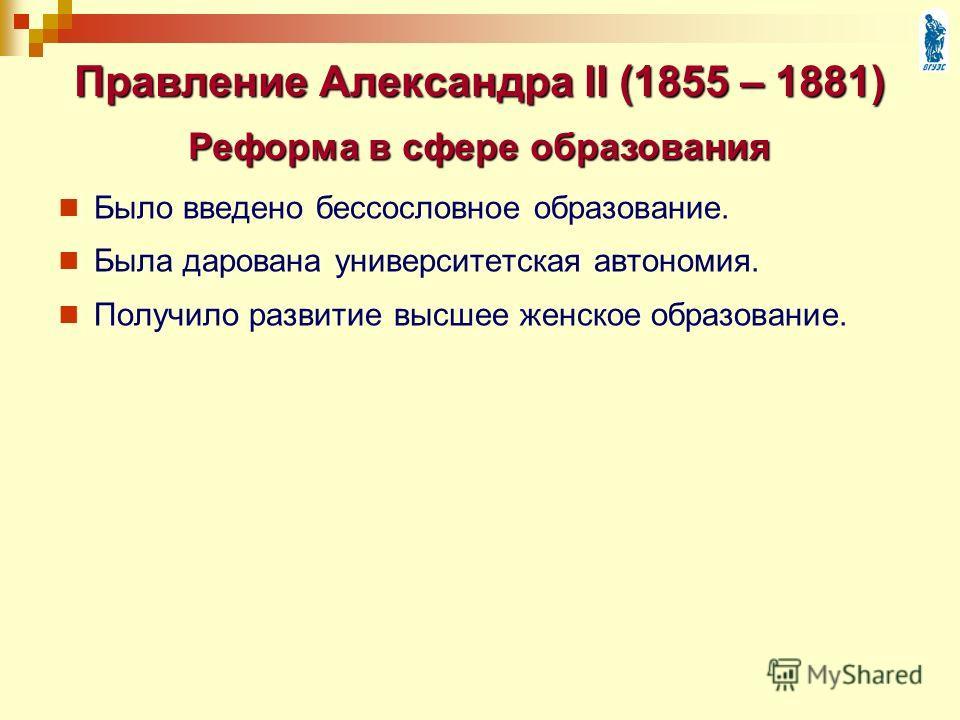 Было введено бессословное образование. Была дарована университетская автономия. Получило развитие высшее женское образование. Правление Александра II (1855 – 1881) Реформа в сфере образования