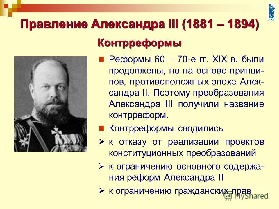 Правление Александра III (1881 – 1894) Реформы 60 – 70-е гг. XIX в. были продолжены, но на основе принци- пов, противоположных эпохе Алек- сандра II. Поэтому преобразования Александра III получили название контрреформ. Контрреформы сводились к отказу