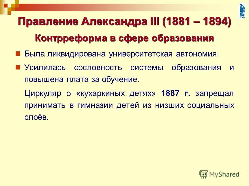Была ликвидирована университетская автономия. Усилилась сословность системы образования и повышена плата за обучение. Циркуляр о «кухаркиных детях» 1887 г. запрещал принимать в гимназии детей из низших социальных слоёв. Правление Александра III (1881