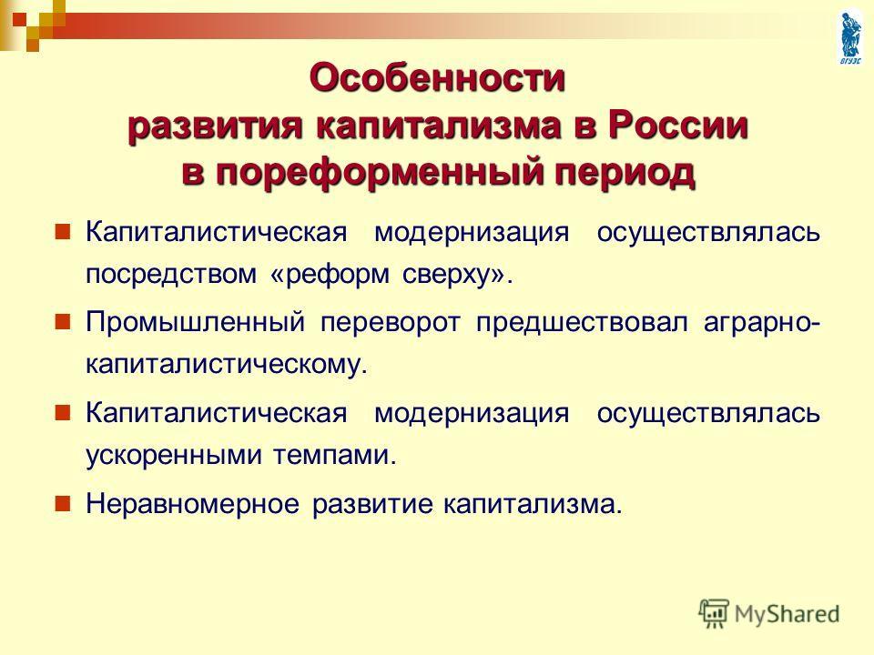 Особенности развития капитализма в России в пореформенный период Капиталистическая модернизация осуществлялась посредством «реформ сверху». Промышленный переворот предшествовал аграрно- капиталистическому. Капиталистическая модернизация осуществлялас