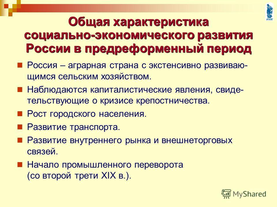 Общая характеристика социально-экономического развития России в предреформенный период Россия – аграрная страна с экстенсивно развиваю- щимся сельским хозяйством. Наблюдаются капиталистические явления, свиде- тельствующие о кризисе крепостничества. Р