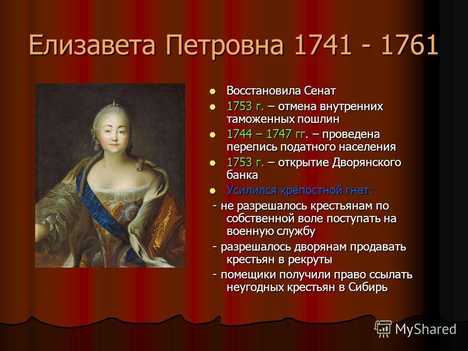 Елизавета Петровна 1741 - 1761 Восстановила Сенат Восстановила Сенат 1753 г. – отмена внутренних таможенных пошлин 1753 г. – отмена внутренних таможенных пошлин 1744 – 1747 гг. – проведена перепись податного населения 1744 – 1747 гг. – проведена пере