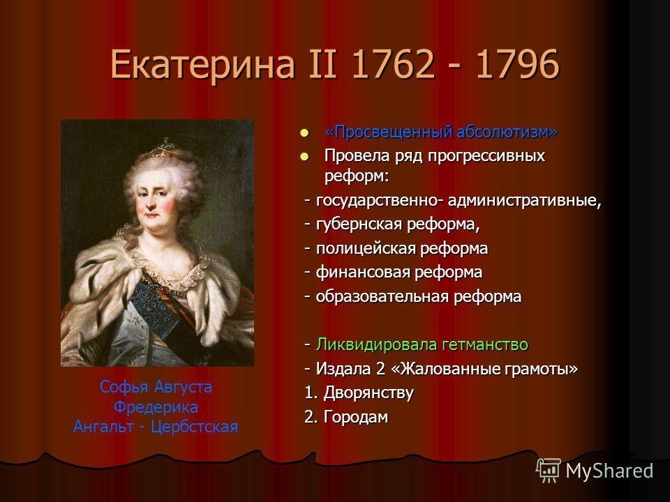 Екатерина II 1762 - 1796 «Просвещенный абсолютизм» «Просвещенный абсолютизм» Провела ряд прогрессивных реформ: Провела ряд прогрессивных реформ: - государственно- административные, - государственно- административные, - губернская реформа, - губернска