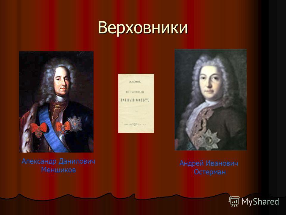 Верховники Александр Данилович Меншиков Андрей Иванович Остерман