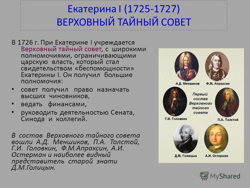Екатерина I (1725-1727) ВЕРХОВНЫЙ ТАЙНЫЙ СОВЕТ В 1726 г. При Екатерине I учреждается Верховный тайный совет, с широкими полномочиями, ограничивающими царскую власть, который стал свидетельством «беспомощности» Екатерины I. Он получил большие полномоч
